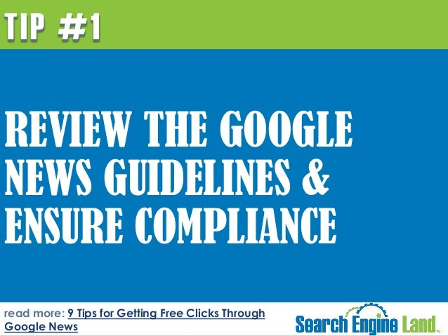TIP #1  REVIEW THE GOOGLE NEWS GUIDELINES & ENSURE COMPLIANCE read more: 9 Tips for Getting Free Clicks Through Google New...