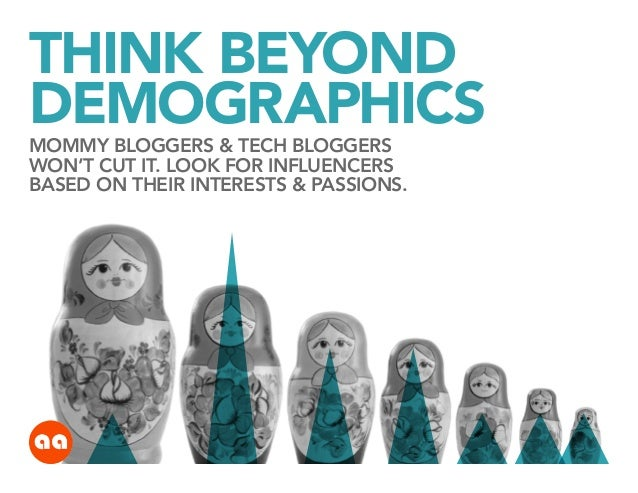THINK BEYOND DEMOGRAPHICS MOMMY BLOGGERS & TECH BLOGGERS WON'T CUT IT. LOOK FOR INFLUENCERS BASED ON THEIR INTERESTS & PAS...