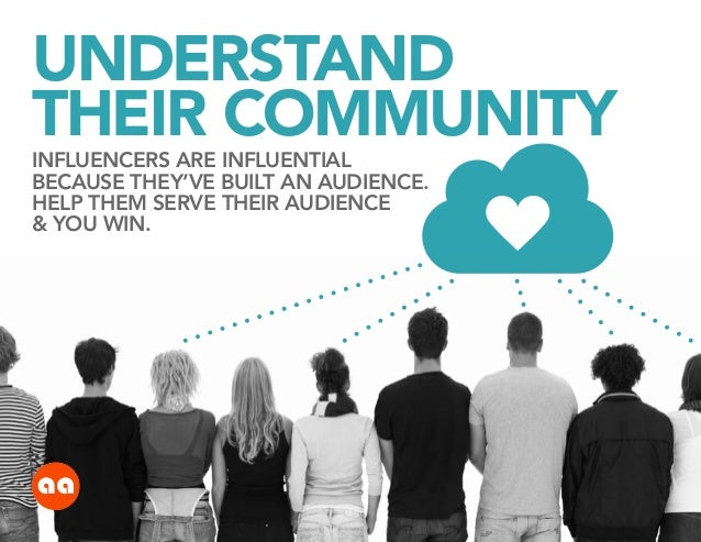 UNDERSTAND THEIR COMMUNITY INFLUENCERS ARE INFLUENTIAL BECAUSE THEY'VE BUILT AN AUDIENCE. HELP THEM SERVE THEIR AUDIENCE &...