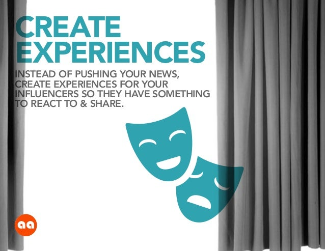 CREATE EXPERIENCES  INSTEAD OF PUSHING YOUR NEWS, CREATE EXPERIENCES FOR YOUR INFLUENCERS SO THEY HAVE SOMETHING TO REACT ...
