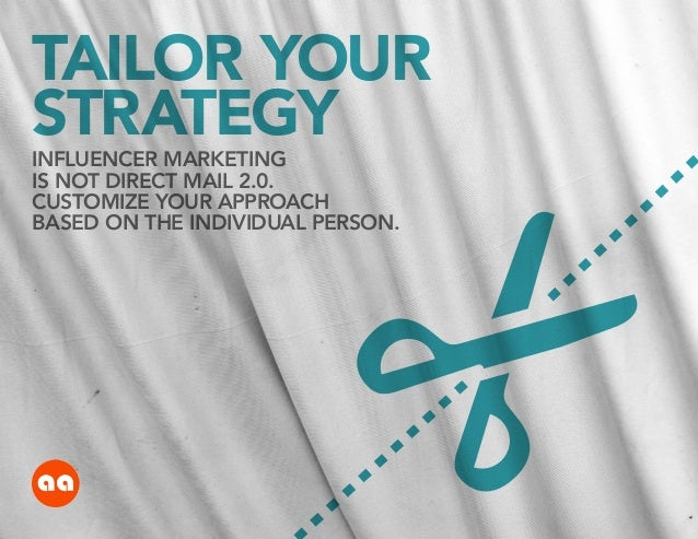 TAILOR YOUR STRATEGY INFLUENCER MARKETING IS NOT DIRECT MAIL 2.0. CUSTOMIZE YOUR APPROACH BASED ON THE INDIVIDUAL PERSON.