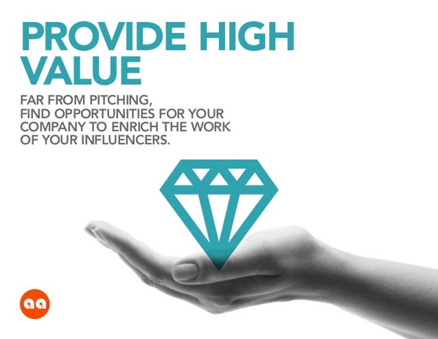 PROVIDE HIGH VALUE FAR FROM PITCHING, FIND OPPORTUNITIES FOR YOUR COMPANY TO ENRICH THE WORK OF YOUR INFLUENCERS.