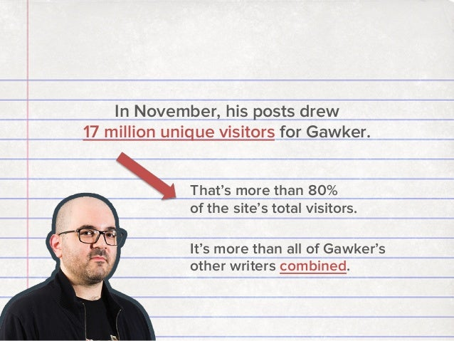 In November, his posts drew 17 million unique visitors for Gawker. That's more than 80% of the site's total visitors. It's...