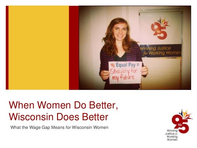 When Women Do Better, Wisconsin Does Better What the Wage Gap Means for Wisconsin Women