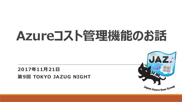 Azureコスト管理機能のお話 2017年11月21日 第9回 TOKYO JAZUG NIGHT