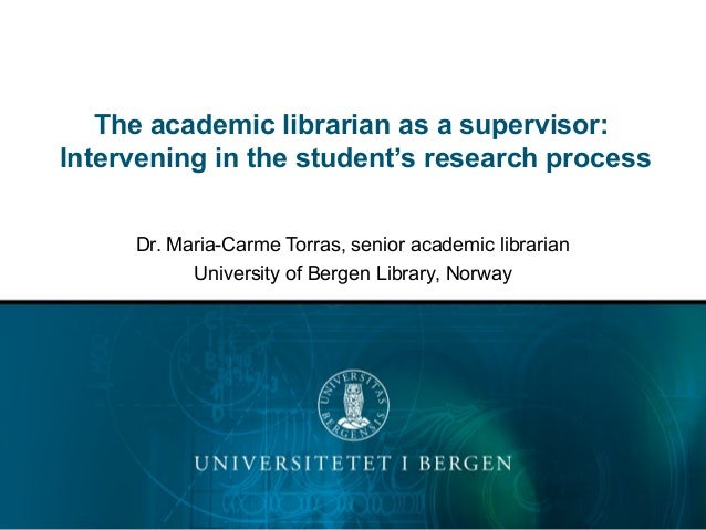 The academic librarian as a supervisor: Intervening in the student's research process Dr. Maria-Carme Torras, senior acade...