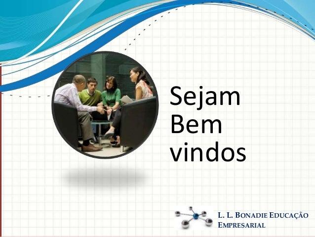 L. L. BONADIE EDUCAÇÃO EMPRESARIAL Sejam Bem vindos