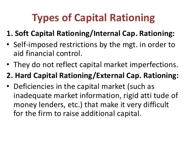 types of capital rationing Capital rationing is a situation where a constraint or budget ceiling is placed on the total size of capital expenditures during a particular period often firms draw up their capital budget under the assumption that the availability of financial resources is limited.