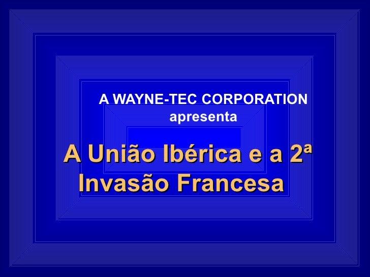 A WAYNE-TEC CORPORATION apresenta A União Ibérica e a 2ª Invasão Francesa
