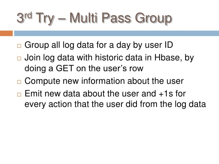3rd Try – Multi Pass Group   Group all log data for a day by user ID   Join log data with historic data in Hbase, by    ...