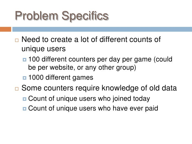 Problem Specifics   Need to create a lot of different counts of    unique users     100 different counters per day per g...