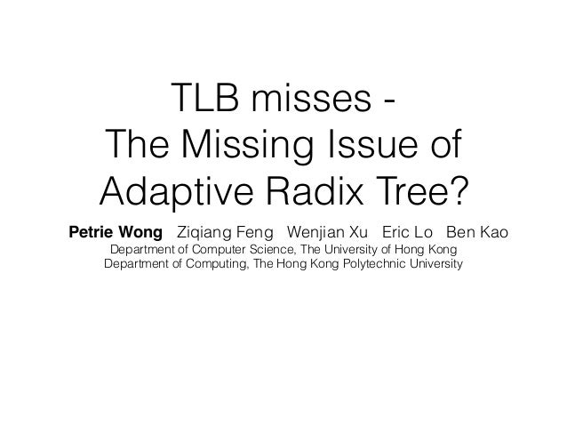 TLB misses - The Missing Issue of Adaptive Radix Tree? Petrie Wong Ziqiang Feng Wenjian Xu Eric Lo Ben Kao Department of C...