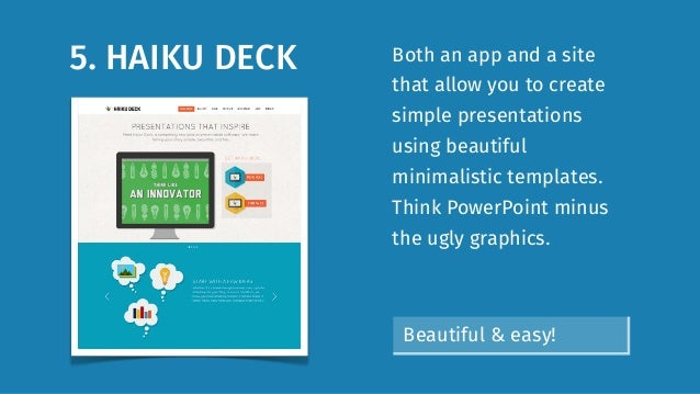 5. HAIKU DECK Both an app and a site that allow you to create simple presentations using beautiful minimalistic templates....
