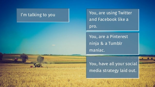 You, are using Twitter and Facebook like a pro. I'm talking to you You, are a Pinterest ninja & a Tumblr maniac. You, have...