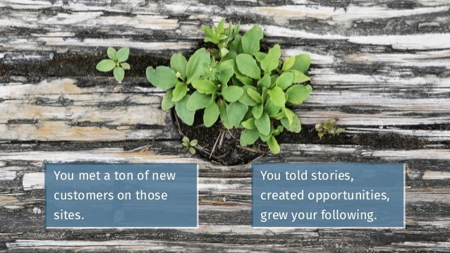 You met a ton of new customers on those sites. You told stories, created opportunities, grew your following.