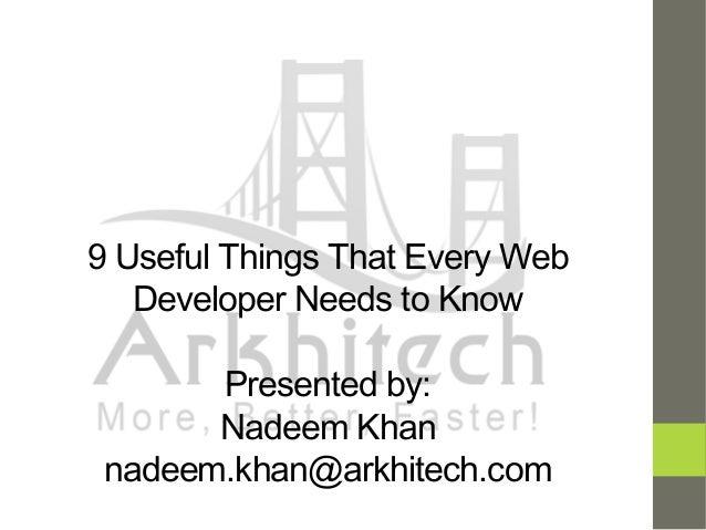 9 Useful Things That Every Web Developer Needs to Know Presented by: Nadeem Khan nadeem.khan@arkhitech.com