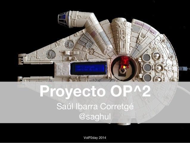 Proyecto OP^2  Saúl Ibarra Corretgé  @saghul  VoIP2day 2014