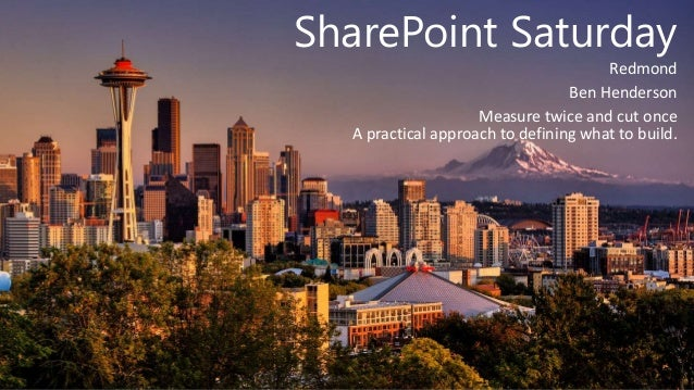 SharePoint Saturday Redmond Ben Henderson Measure twice and cut once A practical approach to defining what to build.