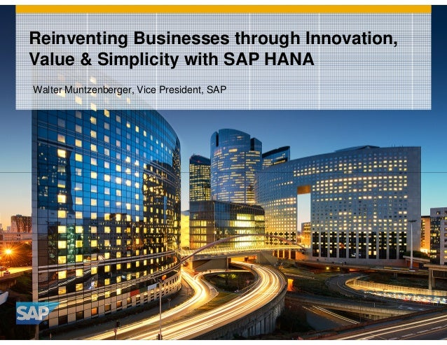 Reinventing Businesses through Innovation, Value & Simplicity with SAP HANA Walter Muntzenberger, Vice President, SAP