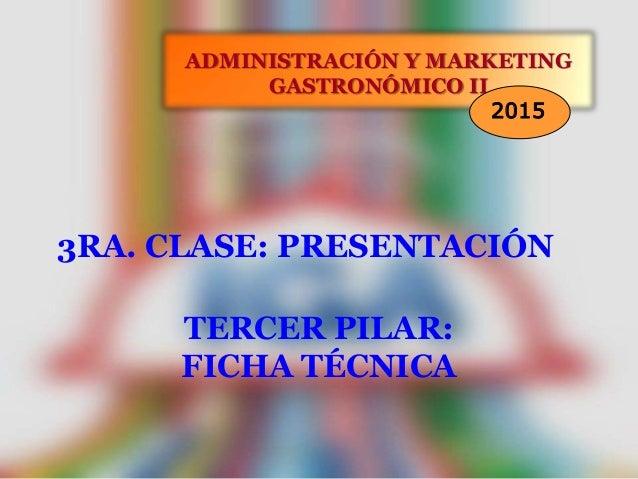 3RA. CLASE: PRESENTACIÓN ADMINISTRACIÓN Y MARKETING GASTRONÓMICO II 2015 TERCER PILAR: FICHA TÉCNICA