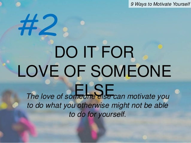 motivate myself do my coursework 29 smart ways to motivate yourself to work out  when i'm in my gym kit in the changing room, i feel a bit silly, so i tell myself i just have to do my warm-up routine then, when i'm warmed up.
