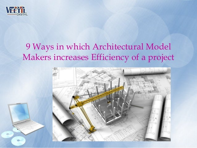 9 Ways in which Architectural Model Makers increases Efficiency of a project