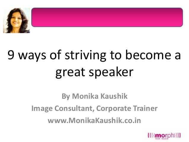 9 ways of striving to become a great speaker By Monika Kaushik Image Consultant, Corporate Trainer www.MonikaKaushik.co.in