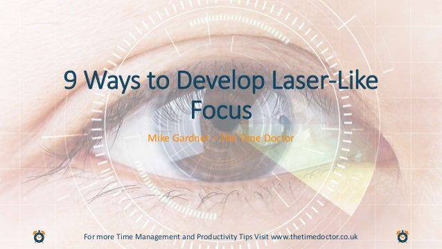 For more Time Management and Productivity Tips Visit www.thetimedoctor.co.uk 9 Ways to Develop Laser-Like Focus Mike Gardn...