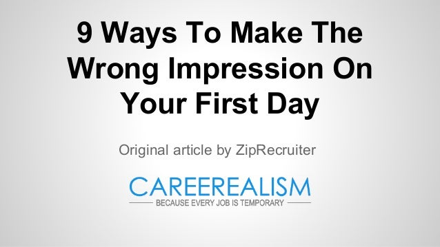 9 Ways To Make The Wrong Impression On Your First Day Original article by ZipRecruiter