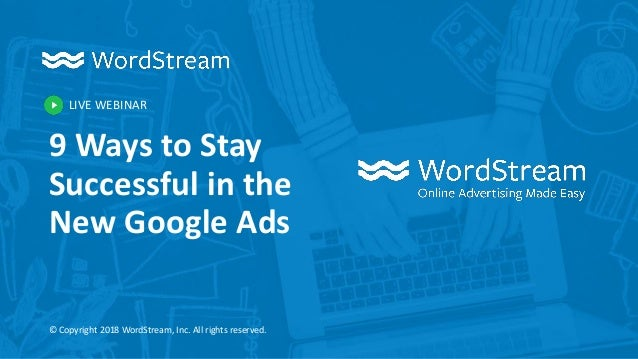 LIVE WEBINAR © Copyright 2018 WordStream, Inc. All rights reserved. 9 Ways to Stay Successful in the New Google Ads