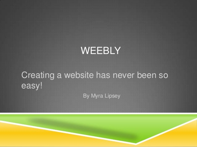 WEEBLYCreating a website has never been soeasy!By Myra Lipsey