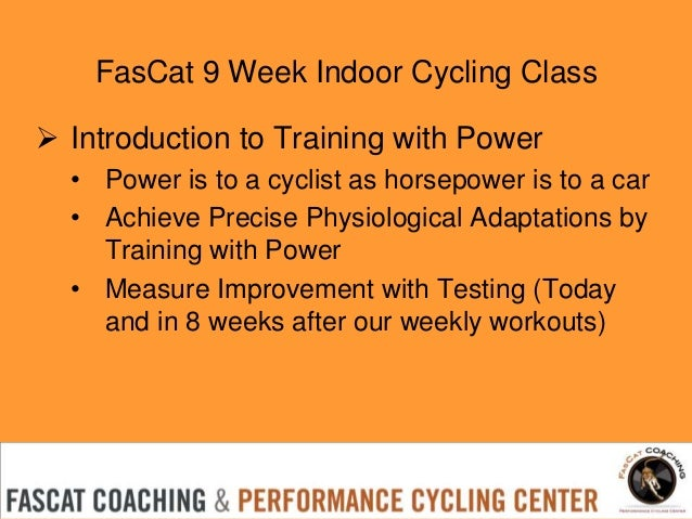 FasCat 9 Week Indoor Cycling Class  Introduction to Training with Power • Power is to a cyclist as horsepower is to a car...