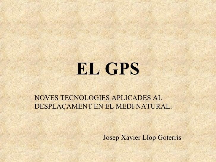 EL GPS NOVES TECNOLOGIES APLICADES AL DESPLAÇAMENT EN EL MEDI NATURAL.                   Josep Xavier Llop Goterris