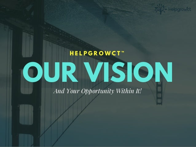 OUR VISION H E L P G R O W C T ™ And Your Opportunity Within It!