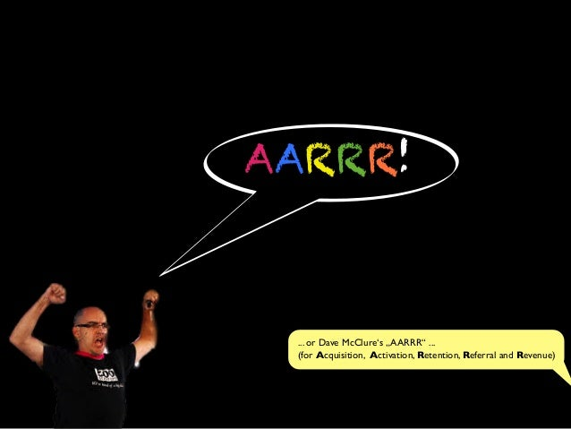 "AARRR!... or Dave McClure's ""AARRR"" ...(for Acquisition, Activation, Retention, Referral and Revenue)"