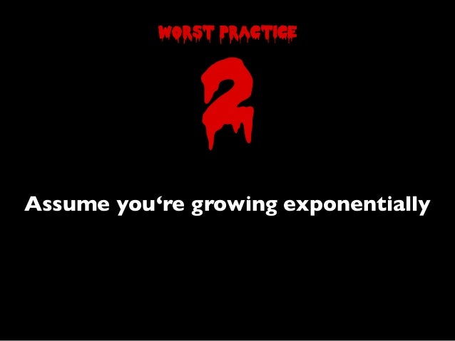 Assume you're growing exponentially2worst practice