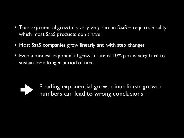 • True exponential growth is very, very rare in SaaS – requires viralitywhich most SaaS products don't have• Most SaaS com...