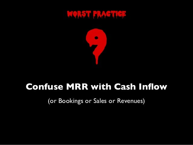 Confuse MRR with Cash Inflow(or Bookings or Sales or Revenues)9worst practice