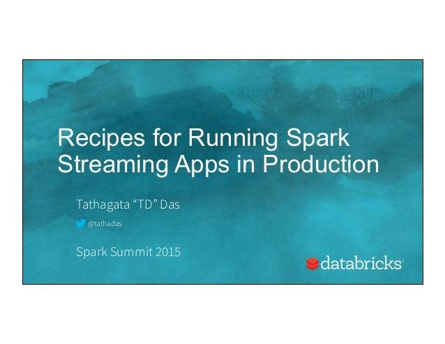 "Recipes for Running Spark Streaming Apps in Production Tathagata ""TD"" Das Spark Summit 2015 @tathadas"