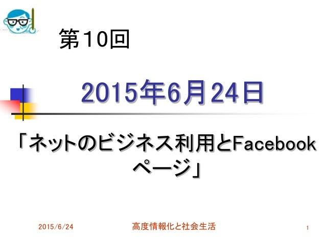 2015年6月24日 「ネットのビジネス利用とFacebook ページ」 2015/6/24 高度情報化と社会生活 1 第10回