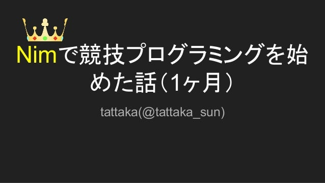 Nimで競技プログラミングを始 めた話(1ヶ月) tattaka(@tattaka_sun)