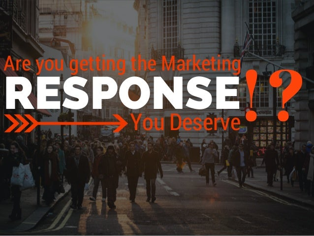 Are you getting the Marketing  RESPONSE!? You Deserve