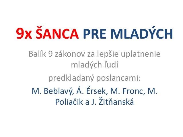 9x ŠANCA PRE MLADÝCH Balík 9 zákonov za lepšie uplatnenie mladých ľudí predkladaný poslancami: M. Beblavý, Á. Érsek, M. Fr...