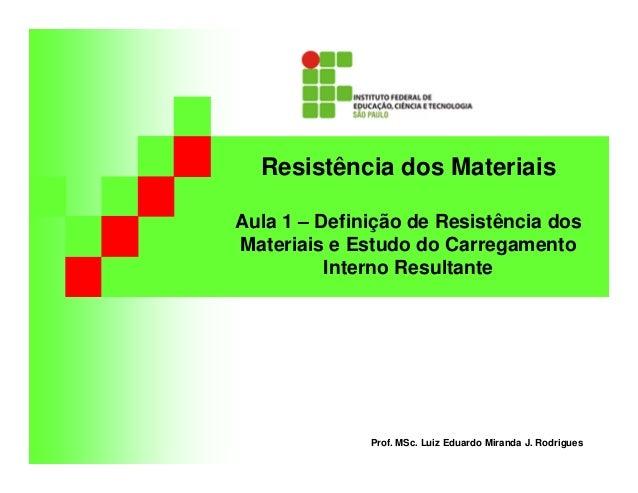Resistência dos Materiais Aula 1 – Definição de Resistência dos Materiais e Estudo do Carregamento Interno Resultante Prof...