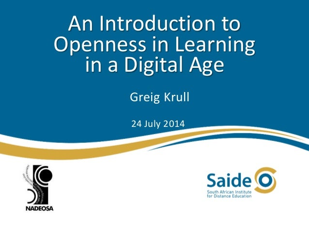 An Introduction to Openness in Learning in a Digital Age Greig Krull 24 July 2014