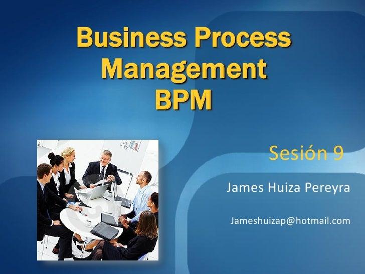 Business Process  Management       BPM                   Sesión 9            James Huiza Pereyra             Jameshuizap@h...