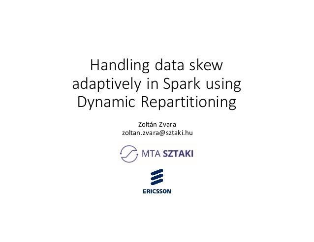 Handlingdataskew adaptivelyin Spark using DynamicRepartitioning ZoltánZvara zoltan.zvara@sztaki.hu