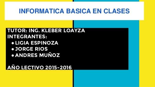 INFORMATICA BASICA EN CLASES TUTOR: ING. KLEBER LOAYZA INTEGRANTES: ●LIGIA ESPINOZA ●JORGE RIOS ●ANDRES MUÑOZ AÑO LECTIVO ...