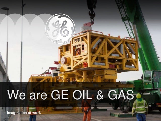 1 GE Proprietary and Confidential Information © 2015 General Electric Company – For Internal Use Only We are GE OIL & GAS ...