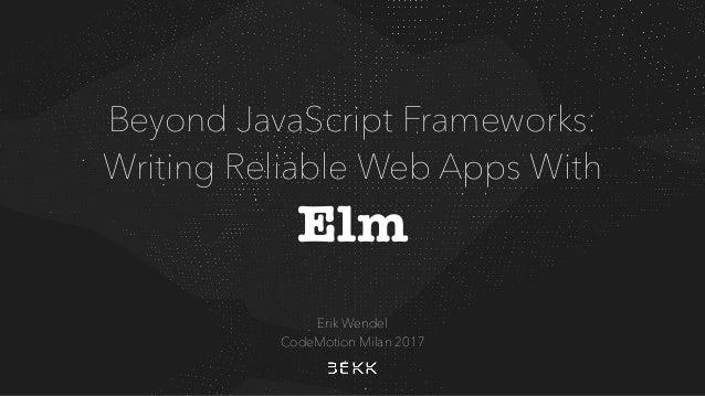 Beyond JavaScript Frameworks: Writing Reliable Web Apps With Elm Erik Wendel CodeMotion Milan 2017